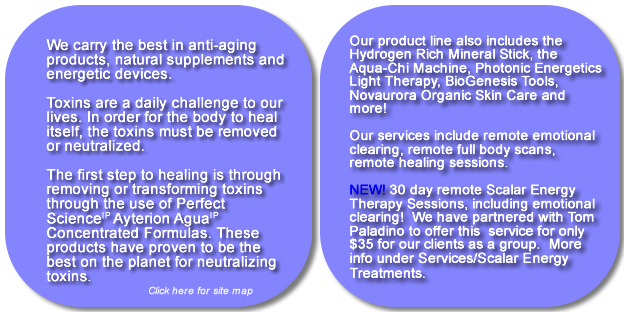 We carry the best in anti-aging products, natural supplements and energetic devices. Toxins are a daily challenge to our lives.  In order for the body to heal itself, the toxins must be removed or neutralized.  Our air, our water, our food, even our clothing, are all toxic.  You want to know how do you detox your body and what is the water detox diet.   What is the best ionized water?  Find out about healthy water.  Perfect Waters is a healthy water formula.  We will show you what is the best way to detox your body and how to completely detox your body and how to detox your body at home.  Let us show you how to detox your body at home.  Our product line also includes the Hydrogen Rich Mineral Stick, the Aqua-Chi Machine, Photonic Energetics Light Therapy, BioGenesis Tools, Novaurora Organic Skin Care and more! Remote healing services, scalar healing, scalar energy, 30 day healing program.  Energy healing, emotional release. Our services include Emotional De-Fusion Therapy, Emotion Code Release Therapy, SRC, Reiki and BioGenesis Sessions, which can be performed remotely or over the telephone.